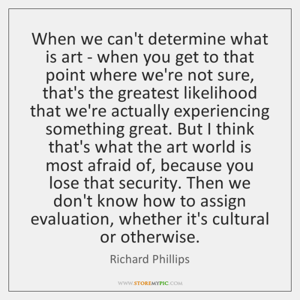 When we can't determine what is art - when you get to ...