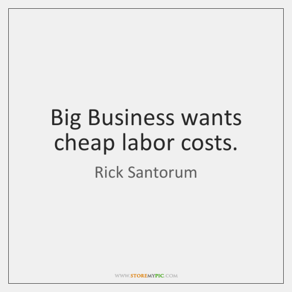 Big Business wants cheap labor costs.