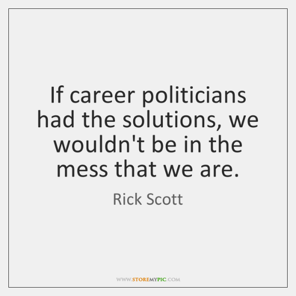 If career politicians had the solutions, we wouldn't be in the mess ...