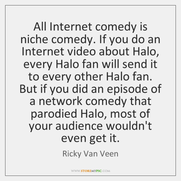 All Internet comedy is niche comedy. If you do an Internet video ...