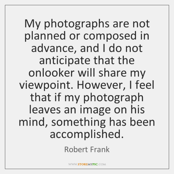 My photographs are not planned or composed in advance, and I do ...
