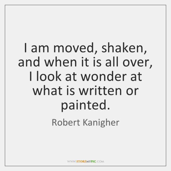 I am moved, shaken, and when it is all over, I look ...