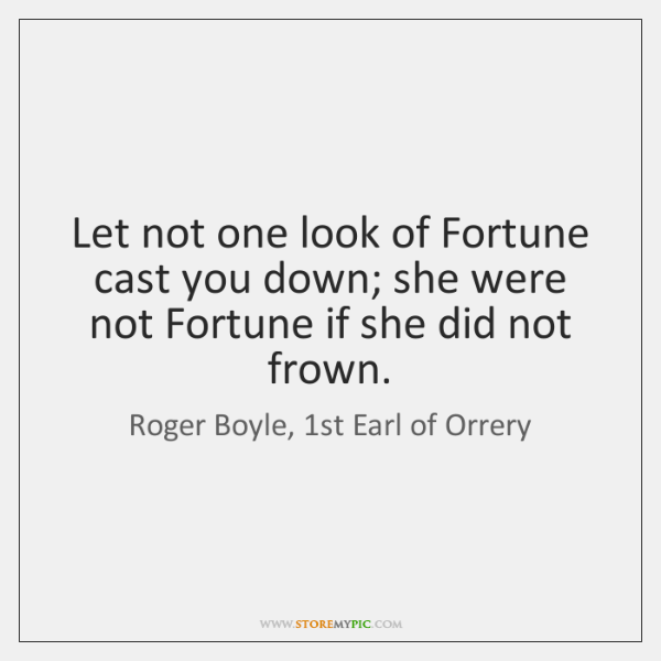 Let not one look of Fortune cast you down; she were not ...