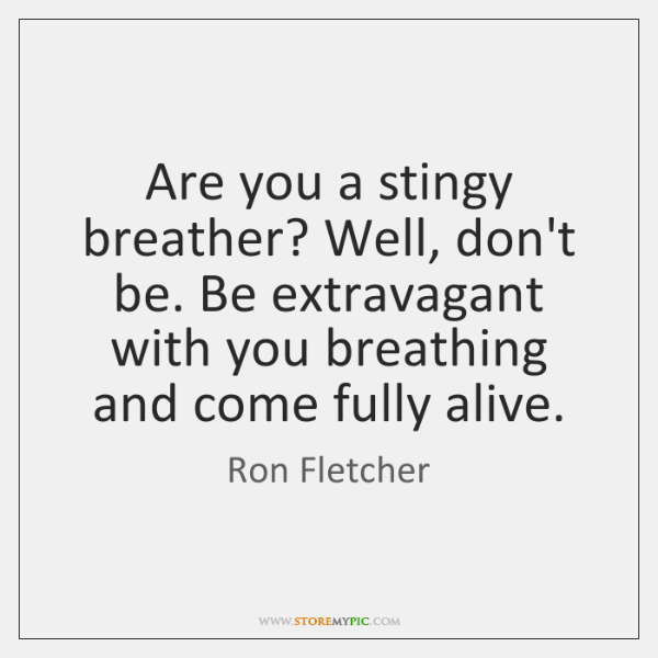 Are you a stingy breather? Well, don't be. Be extravagant with you ...
