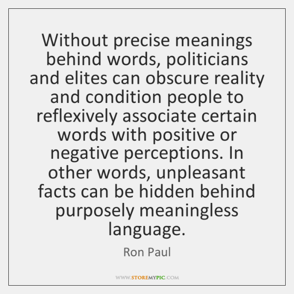Without precise meanings behind words, politicians and elites can obscure reality and ...