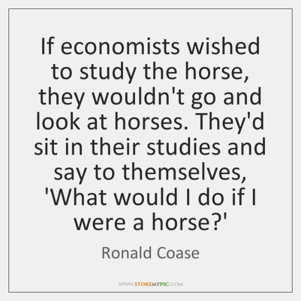 If economists wished to study the horse, they wouldn't go and look ...