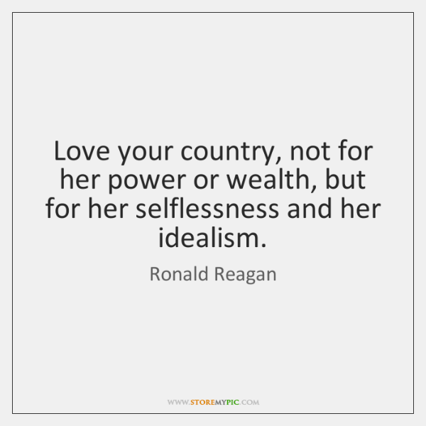 Love Your Country Not For Her Power Or Wealth But For Her