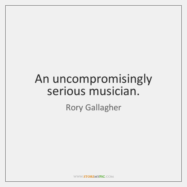 An uncompromisingly serious musician.