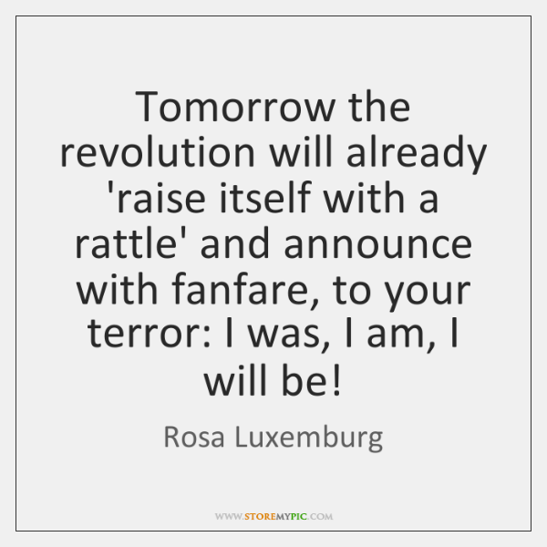 Tomorrow the revolution will already 'raise itself with a rattle' and announce ...