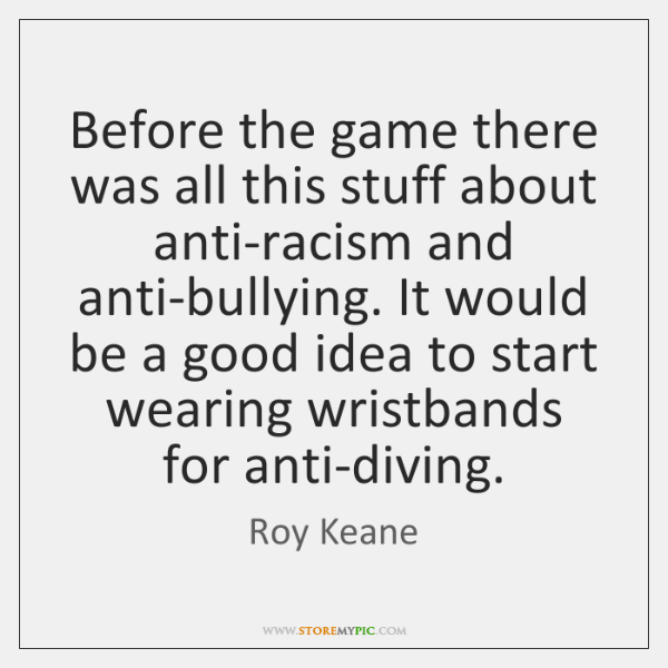 Before the game there was all this stuff about anti-racism and anti-bullying. ...