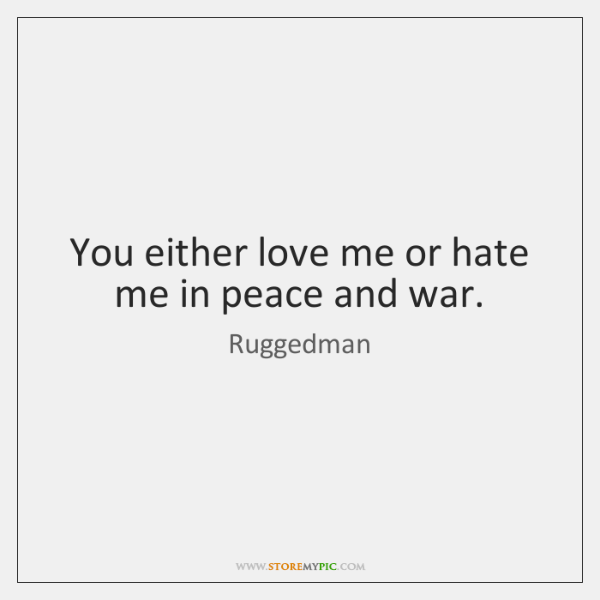 You either love me or hate me in peace and war.