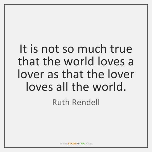 It is not so much true that the world loves a lover ...