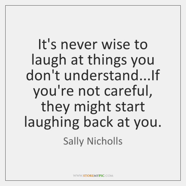 It's never wise to laugh at things you don't understand...If you're ...