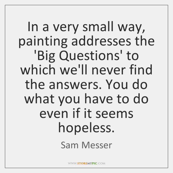 In a very small way, painting addresses the 'Big Questions' to which ...