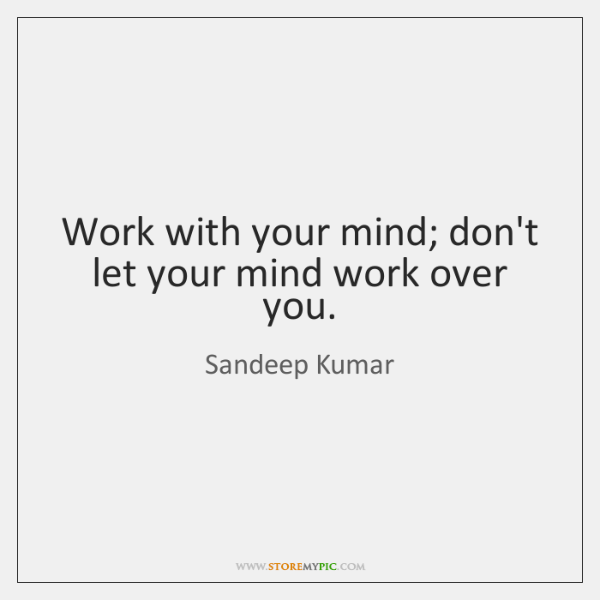 Work with your mind; don't let your mind work over you.