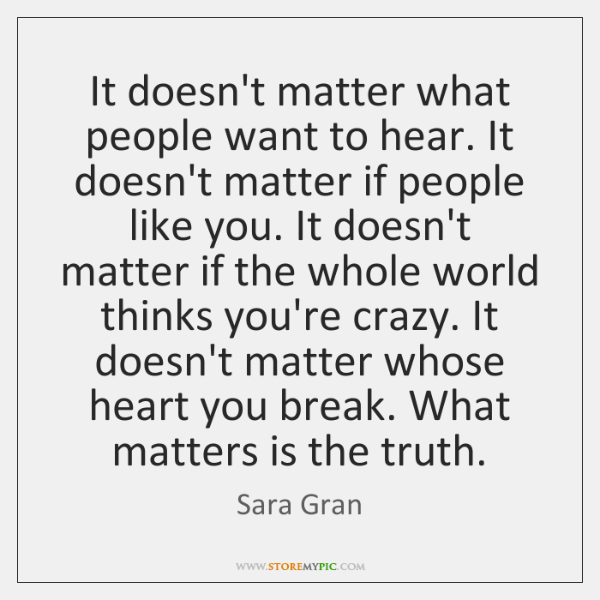 It doesn't matter what people want to hear. It doesn't matter if ...
