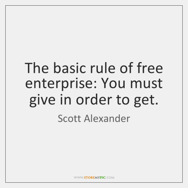The basic rule of free enterprise: You must give in order to ...