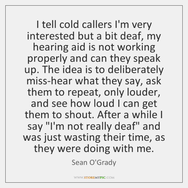 I tell cold callers I'm very interested but a bit deaf, my ...