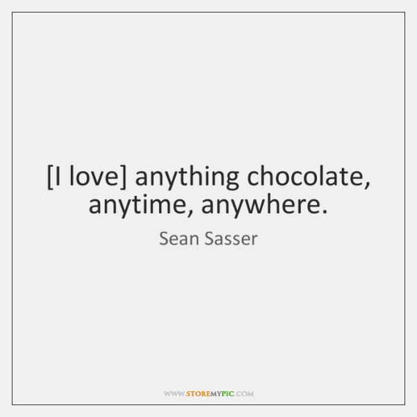 [I love] anything chocolate, anytime, anywhere.