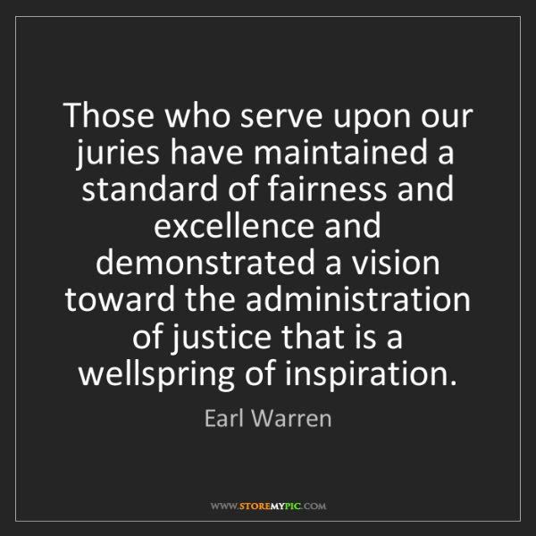 Earl Warren: Those who serve upon our juries have maintained a standard...