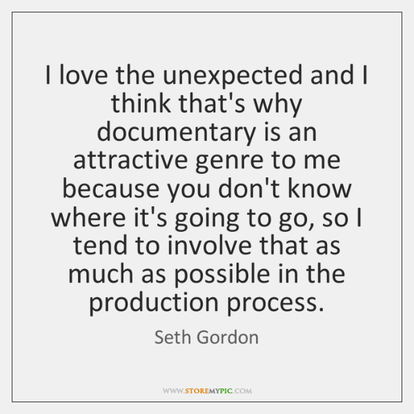I love the unexpected and I think that's why documentary is an ...