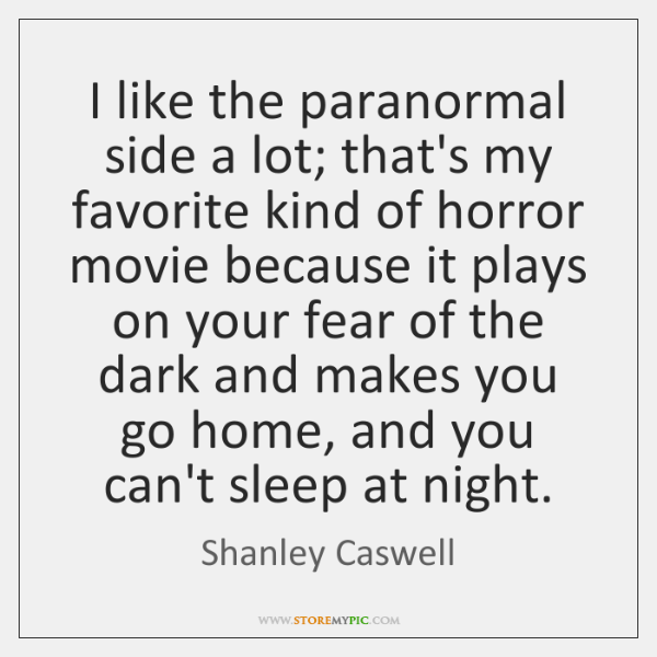 I like the paranormal side a lot; that's my favorite kind of ...
