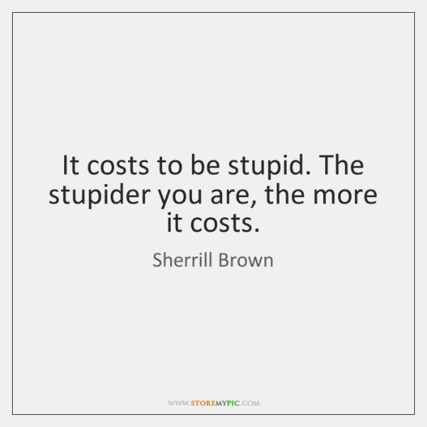 It costs to be stupid. The stupider you are, the more it ...
