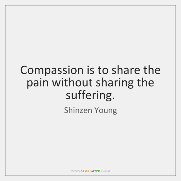 Compassion is to share the pain without sharing the suffering.