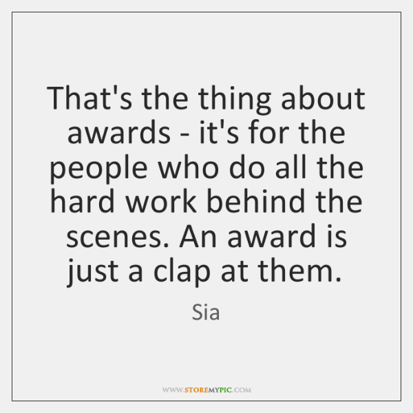 That's the thing about awards - it's for the people who do ...