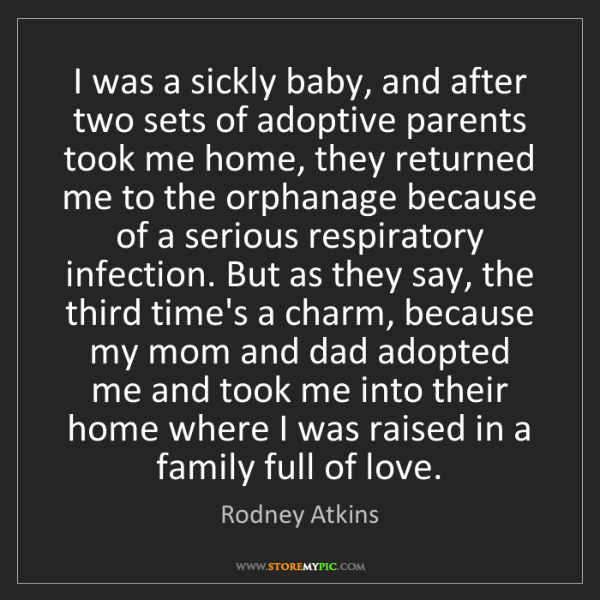 Rodney Atkins: I was a sickly baby, and after two sets of adoptive parents...