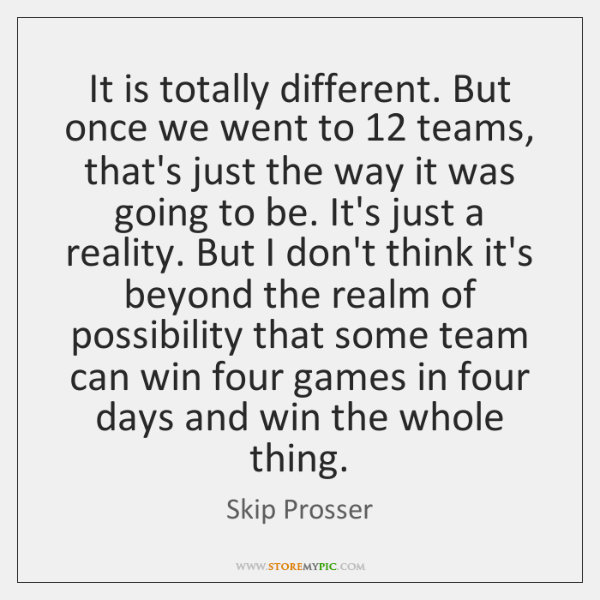 It is totally different. But once we went to 12 teams, that's just ...