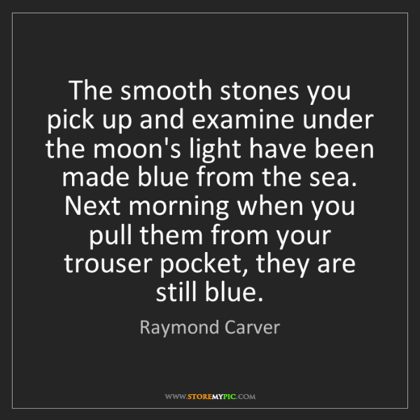 Raymond Carver: The smooth stones you pick up and examine under the moon's...