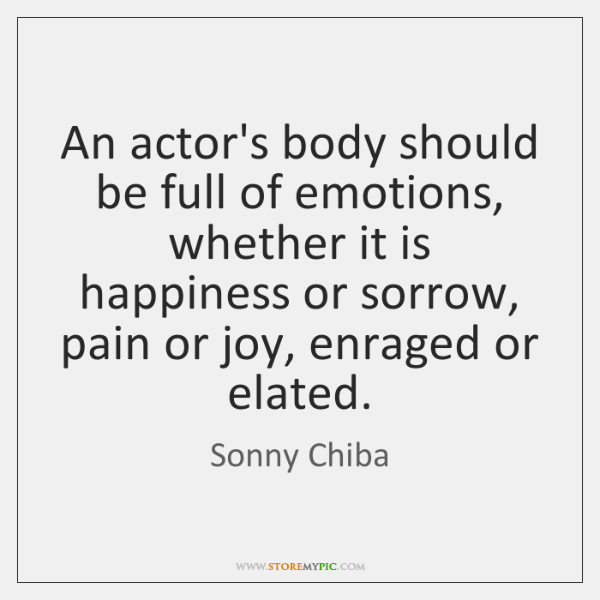 An actor's body should be full of emotions, whether it is happiness ...