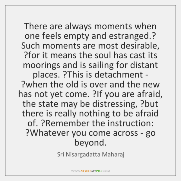 There are always moments when one feels empty and estranged.? Such moments ...