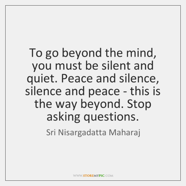 To go beyond the mind, you must be silent and quiet. Peace ...
