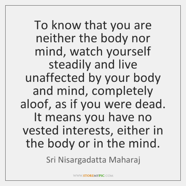 To know that you are neither the body nor mind, watch yourself ...