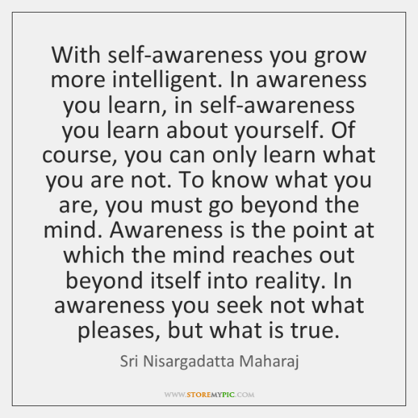 With self-awareness you grow more intelligent. In awareness you learn, in self-awareness ...