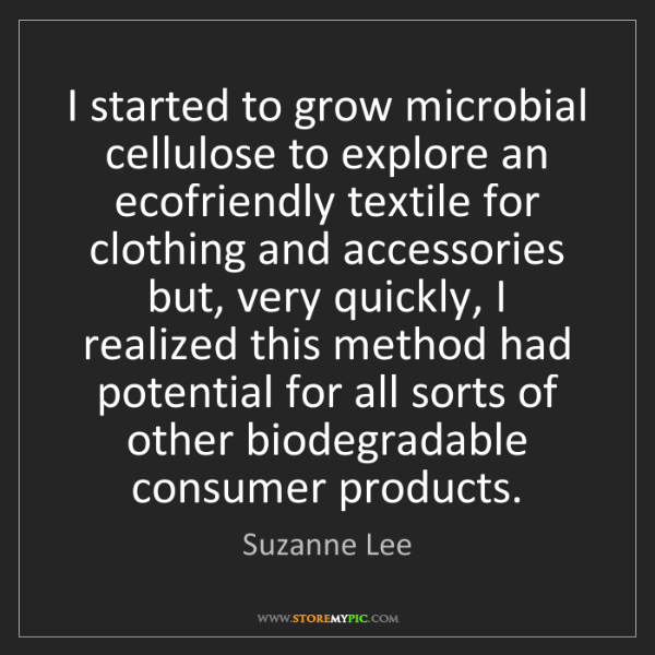 Suzanne Lee: I started to grow microbial cellulose to explore an ecofriendly...