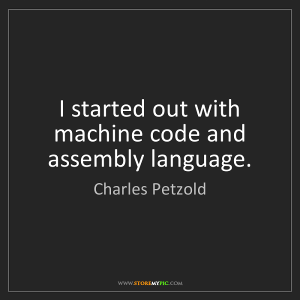 Charles Petzold: I started out with machine code and assembly language.