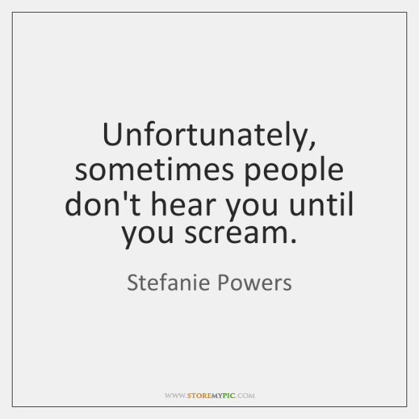 Unfortunately, sometimes people don't hear you until you scream.