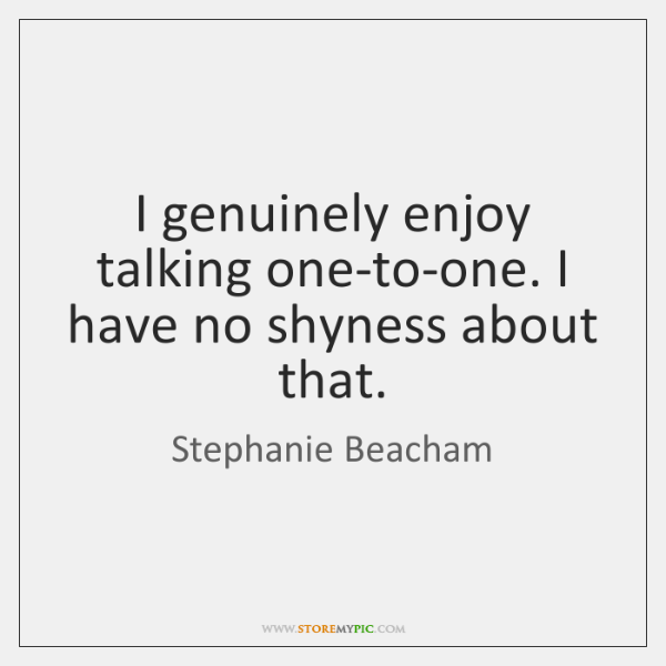 I genuinely enjoy talking one-to-one. I have no shyness about that.