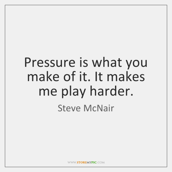 Pressure is what you make of it. It makes me play harder.