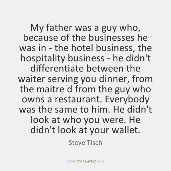 My father was a guy who, because of the businesses he was ...