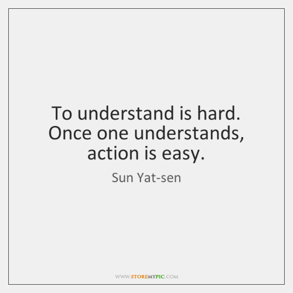 To understand is hard. Once one understands, action is easy.