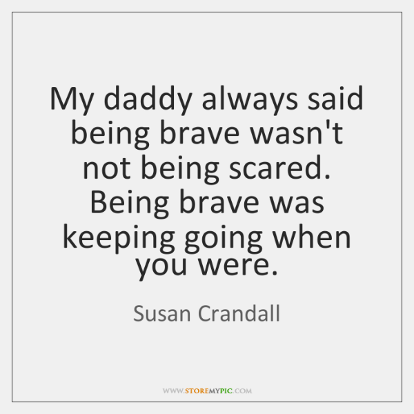 My daddy always said being brave wasn't not being scared. Being brave ...