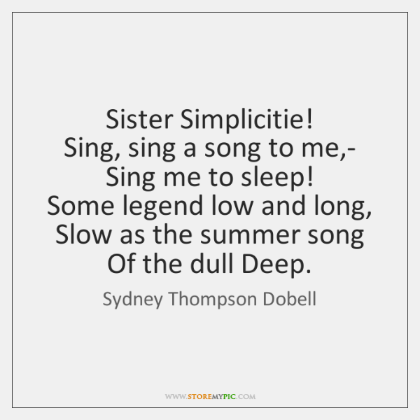 Sister Simplicitie!  Sing, sing a song to me,-  Sing me to ...