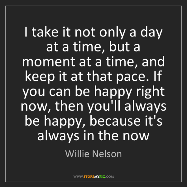 Willie Nelson: I take it not only a day at a time, but a moment at a...