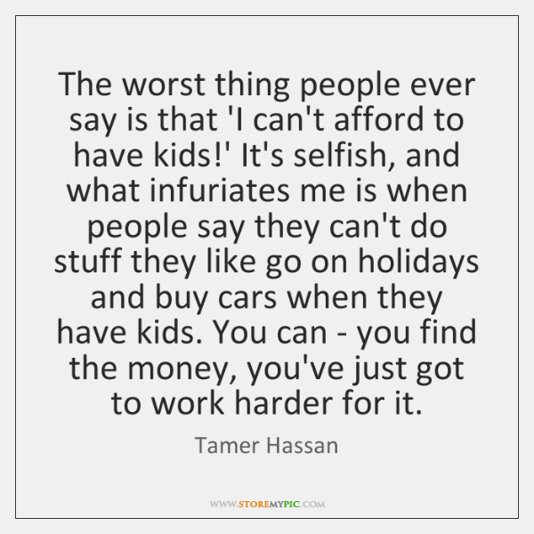 The worst thing people ever say is that 'I can't afford to ...