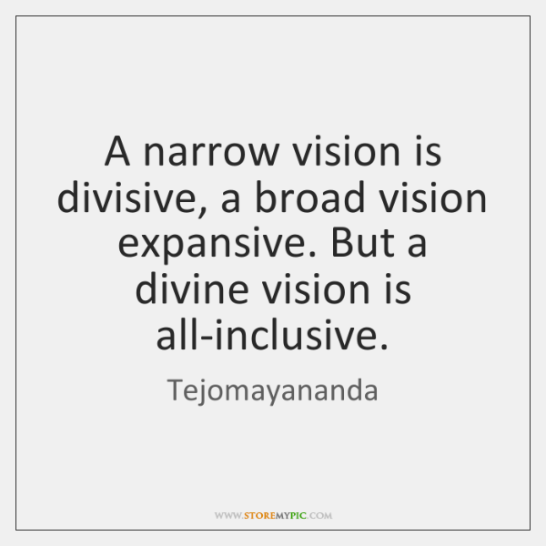 A narrow vision is divisive, a broad vision expansive. But a divine ...