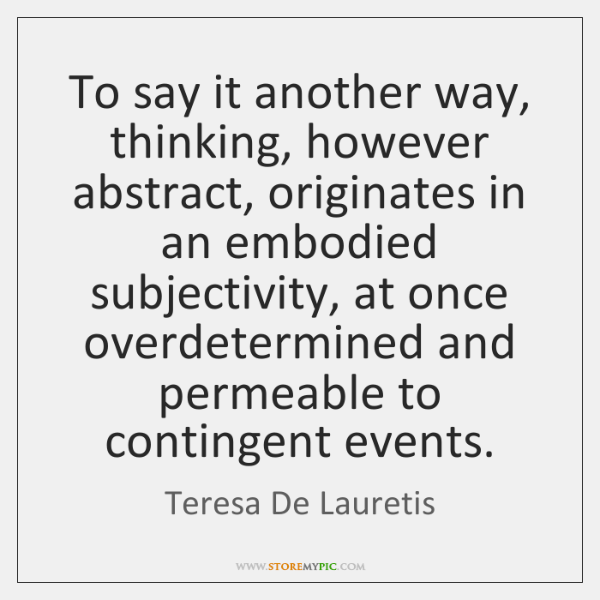 To say it another way, thinking, however abstract, originates in an embodied ...